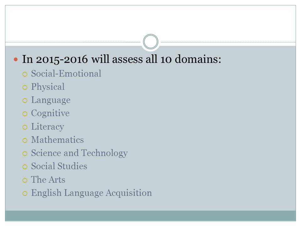 In will assess all 10 domains:  Social-Emotional  Physical  Language  Cognitive  Literacy  Mathematics  Science and Technology  Social Studies  The Arts  English Language Acquisition