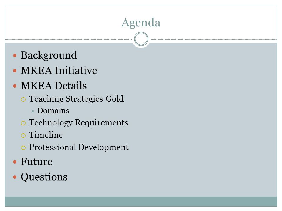 Agenda Background MKEA Initiative MKEA Details  Teaching Strategies Gold  Domains  Technology Requirements  Timeline  Professional Development Future Questions