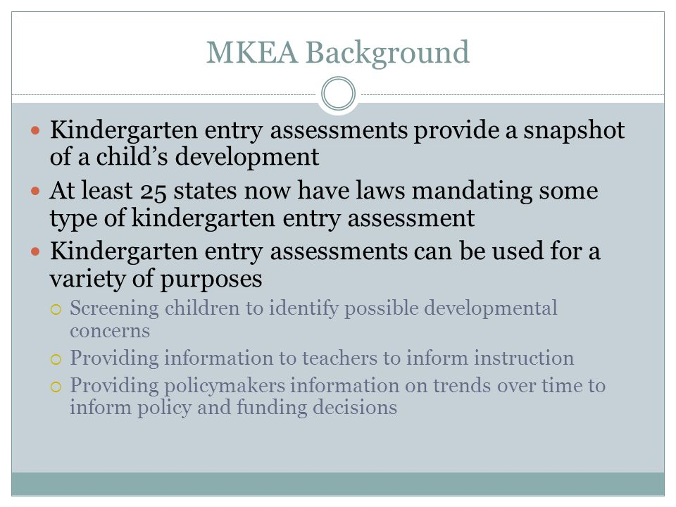 MKEA Background Kindergarten entry assessments provide a snapshot of a child's development At least 25 states now have laws mandating some type of kindergarten entry assessment Kindergarten entry assessments can be used for a variety of purposes  Screening children to identify possible developmental concerns  Providing information to teachers to inform instruction  Providing policymakers information on trends over time to inform policy and funding decisions