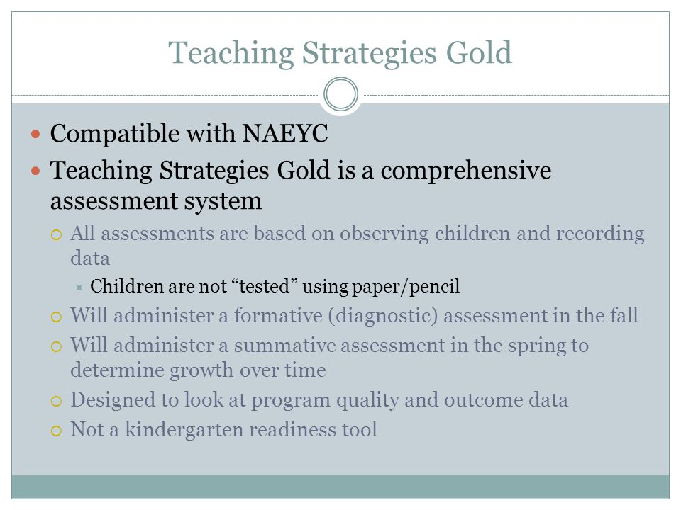 Teaching Strategies Gold Compatible with NAEYC Teaching Strategies Gold is a comprehensive assessment system  All assessments are based on observing children and recording data  Children are not tested using paper/pencil  Will administer a formative (diagnostic) assessment in the fall  Will administer a summative assessment in the spring to determine growth over time  Designed to look at program quality and outcome data  Not a kindergarten readiness tool