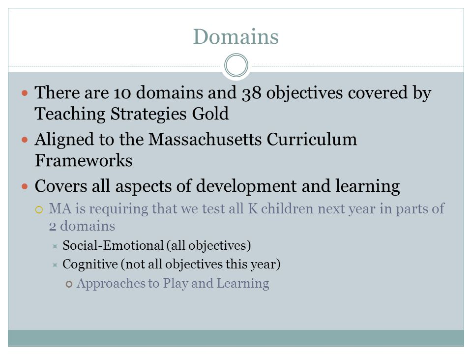Domains There are 10 domains and 38 objectives covered by Teaching Strategies Gold Aligned to the Massachusetts Curriculum Frameworks Covers all aspects of development and learning  MA is requiring that we test all K children next year in parts of 2 domains  Social-Emotional (all objectives)  Cognitive (not all objectives this year) Approaches to Play and Learning