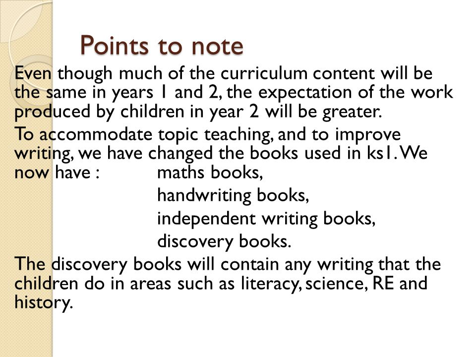 Points to note Even though much of the curriculum content will be the same in years 1 and 2, the expectation of the work produced by children in year 2 will be greater.