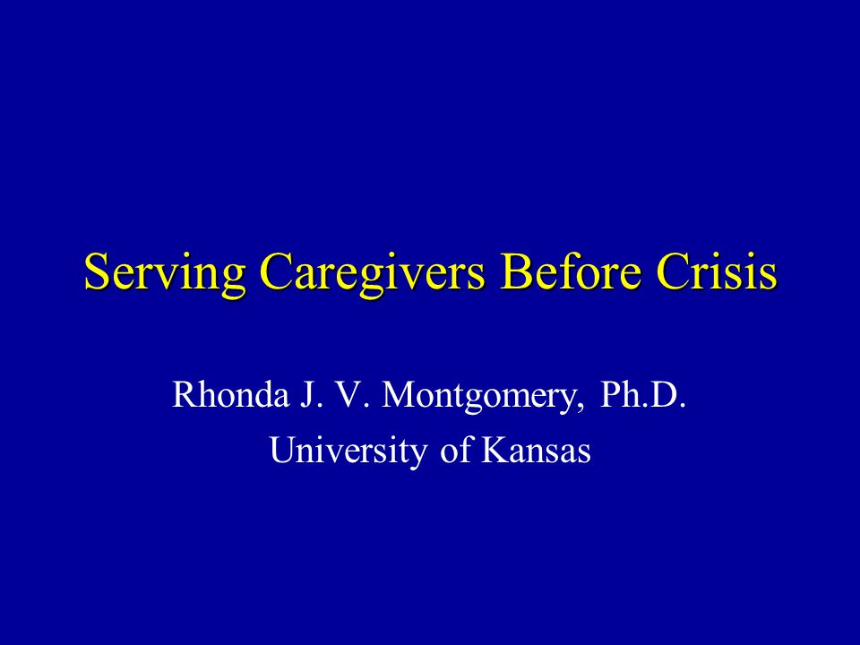 Serving Caregivers Before Crisis Rhonda J. V. Montgomery, Ph.D. University of Kansas