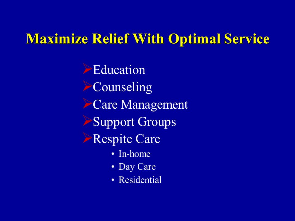 Maximize Relief With Optimal Service  Education  Counseling  Care Management  Support Groups  Respite Care In-home Day Care Residential