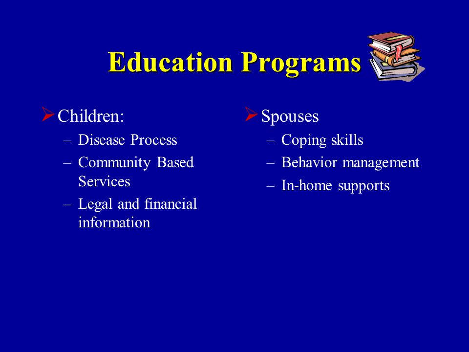 Education Programs  Children: –Disease Process –Community Based Services –Legal and financial information  Spouses –Coping skills –Behavior management –In-home supports