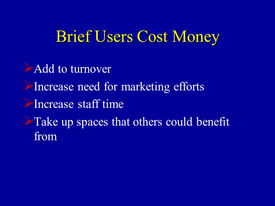 Brief Users Cost Money  Add to turnover  Increase need for marketing efforts  Increase staff time  Take up spaces that others could benefit from