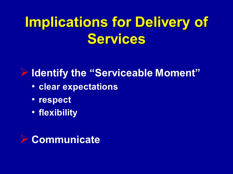 Implications for Delivery of Services  Identify the Serviceable Moment clear expectations respect flexibility  Communicate
