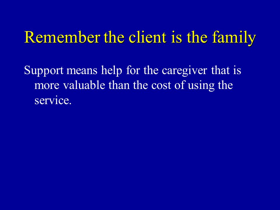 Remember the client is the family Support means help for the caregiver that is more valuable than the cost of using the service.