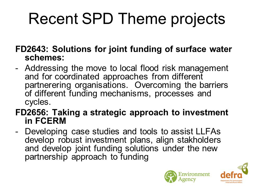 Recent SPD Theme projects FD2643: Solutions for joint funding of surface water schemes: -Addressing the move to local flood risk management and for coordinated approaches from different partnerering organisations.