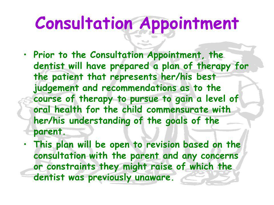 Consultation Appointment Prior to the Consultation Appointment, the dentist will have prepared a plan of therapy for the patient that represents her/his best judgement and recommendations as to the course of therapy to pursue to gain a level of oral health for the child commensurate with her/his understanding of the goals of the parent.
