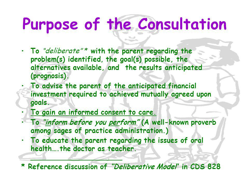 Purpose of the Consultation To deliberate * with the parent regarding the problem(s) identified, the goal(s) possible, the alternatives available, and the results anticipated (prognosis).
