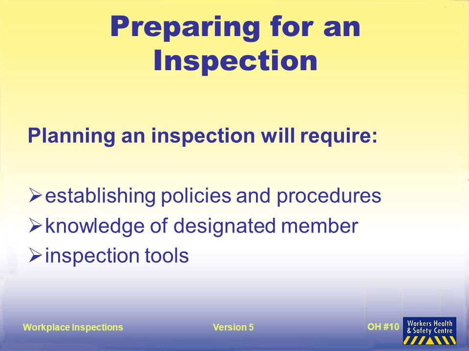Workplace InspectionsVersion 5 OH #10 Preparing for an Inspection Planning an inspection will require:  establishing policies and procedures  knowledge of designated member  inspection tools