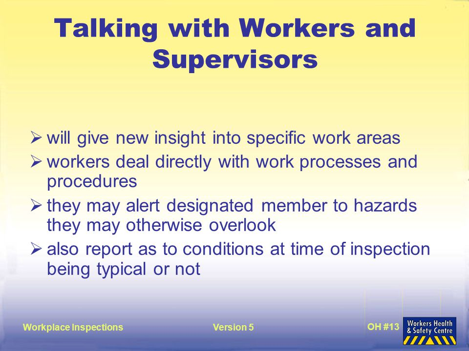 Workplace InspectionsVersion 5 OH #13 Talking with Workers and Supervisors  will give new insight into specific work areas  workers deal directly with work processes and procedures  they may alert designated member to hazards they may otherwise overlook  also report as to conditions at time of inspection being typical or not