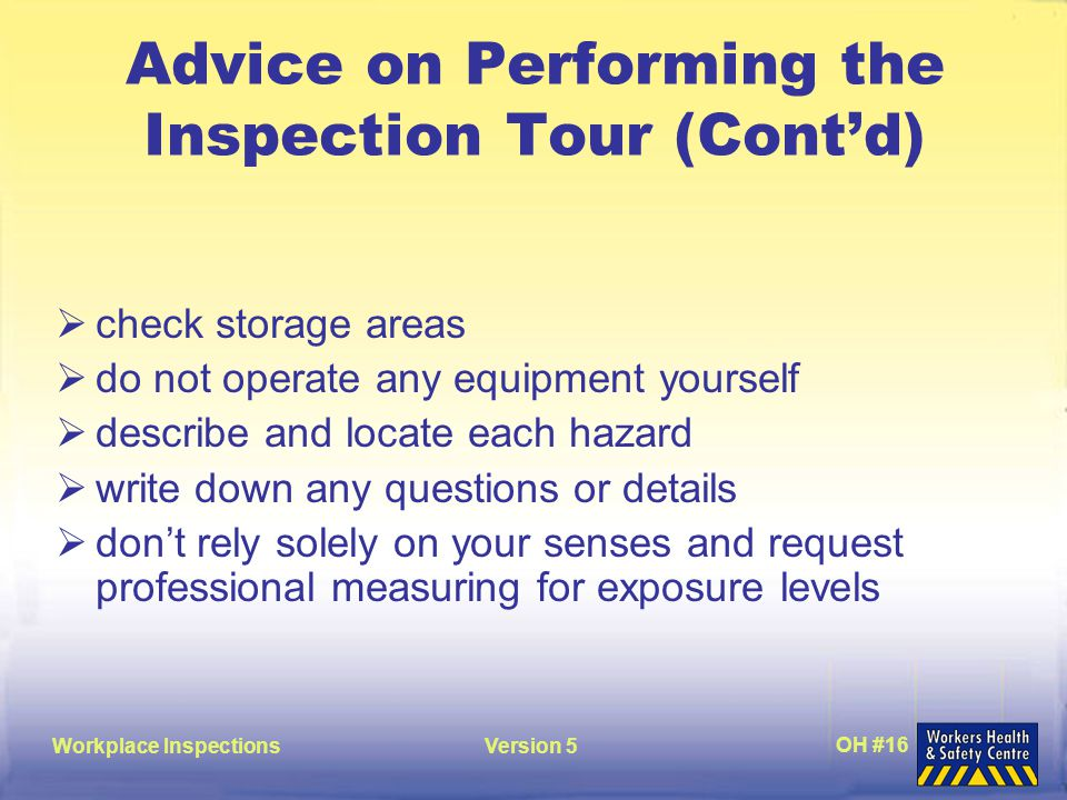 Workplace InspectionsVersion 5 OH #16 Advice on Performing the Inspection Tour (Cont'd)  check storage areas  do not operate any equipment yourself  describe and locate each hazard  write down any questions or details  don't rely solely on your senses and request professional measuring for exposure levels