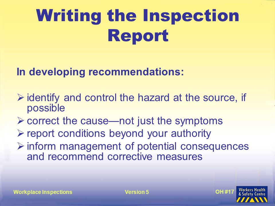 Workplace InspectionsVersion 5 OH #17 Writing the Inspection Report In developing recommendations:  identify and control the hazard at the source, if possible  correct the cause—not just the symptoms  report conditions beyond your authority  inform management of potential consequences and recommend corrective measures