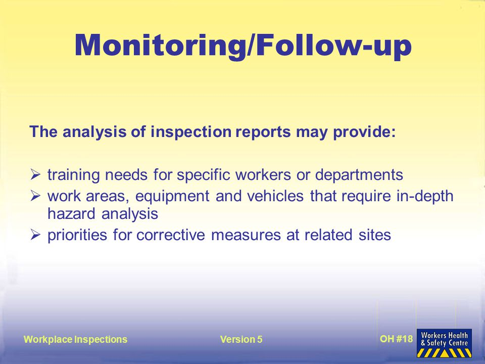 Workplace InspectionsVersion 5 OH #18 Monitoring/Follow-up The analysis of inspection reports may provide:  training needs for specific workers or departments  work areas, equipment and vehicles that require in-depth hazard analysis  priorities for corrective measures at related sites