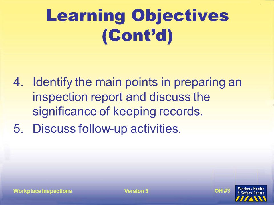 Workplace InspectionsVersion 5 OH #3 Learning Objectives (Cont'd) 4.Identify the main points in preparing an inspection report and discuss the significance of keeping records.