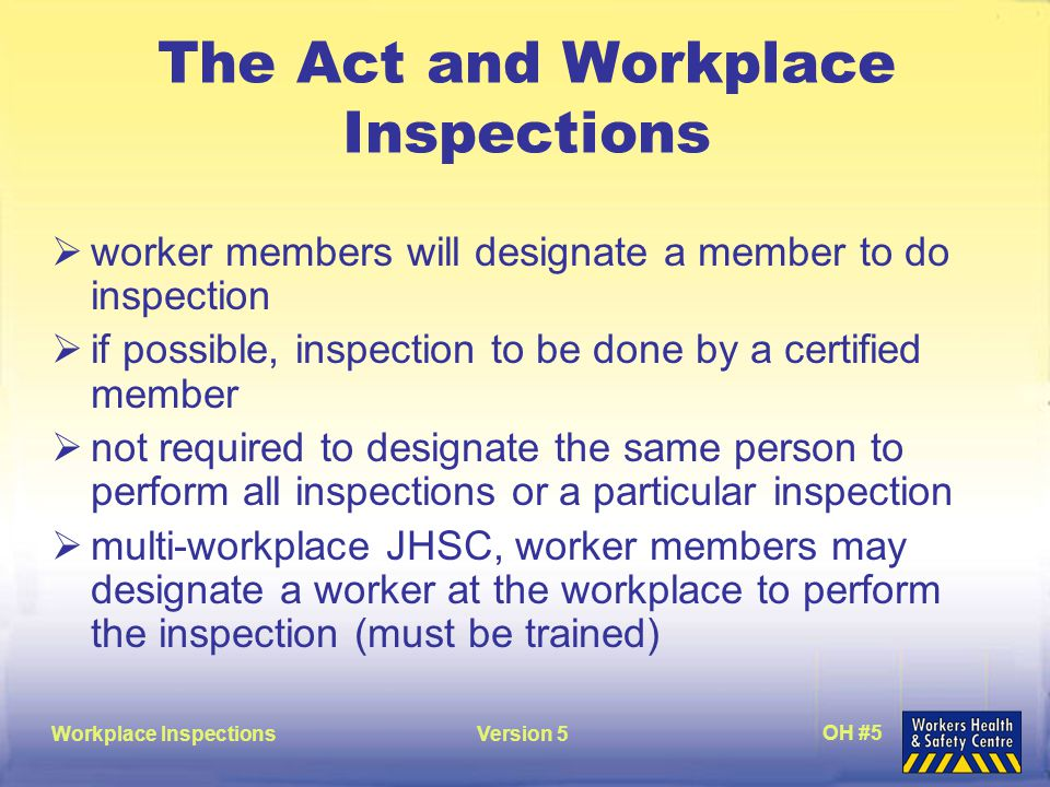 Workplace InspectionsVersion 5 OH #5 The Act and Workplace Inspections  worker members will designate a member to do inspection  if possible, inspection to be done by a certified member  not required to designate the same person to perform all inspections or a particular inspection  multi-workplace JHSC, worker members may designate a worker at the workplace to perform the inspection (must be trained)