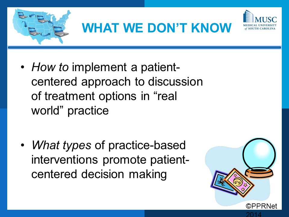 ©PPRNet 2014 WHAT WE DON'T KNOW How to implement a patient- centered approach to discussion of treatment options in real world practice What types of practice-based interventions promote patient- centered decision making