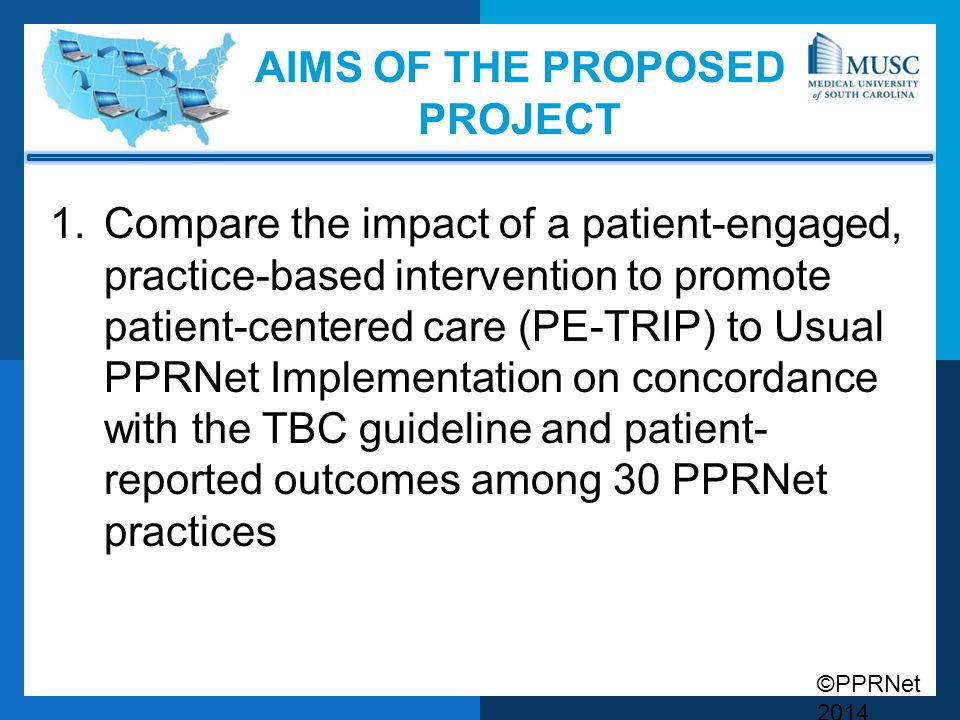 ©PPRNet 2014 AIMS OF THE PROPOSED PROJECT 1.Compare the impact of a patient-engaged, practice-based intervention to promote patient-centered care (PE-TRIP) to Usual PPRNet Implementation on concordance with the TBC guideline and patient- reported outcomes among 30 PPRNet practices