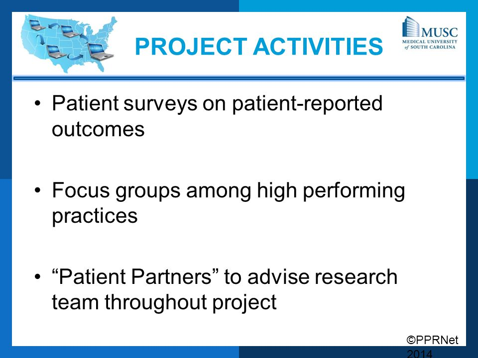 ©PPRNet 2014 PROJECT ACTIVITIES Patient surveys on patient-reported outcomes Focus groups among high performing practices Patient Partners to advise research team throughout project