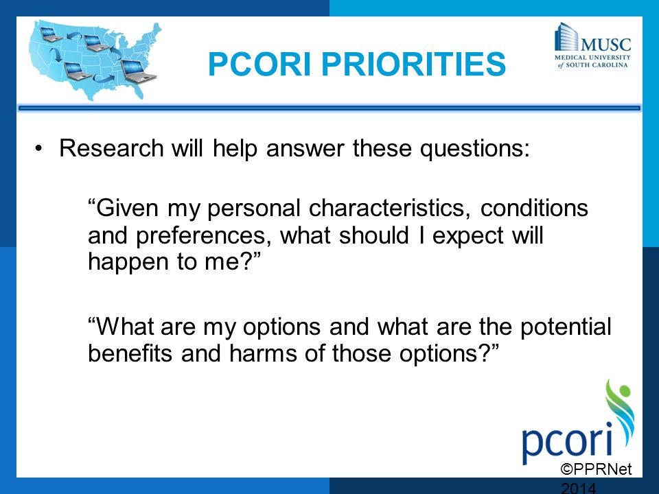 PCORI PRIORITIES Research will help answer these questions: Given my personal characteristics, conditions and preferences, what should I expect will happen to me What are my options and what are the potential benefits and harms of those options