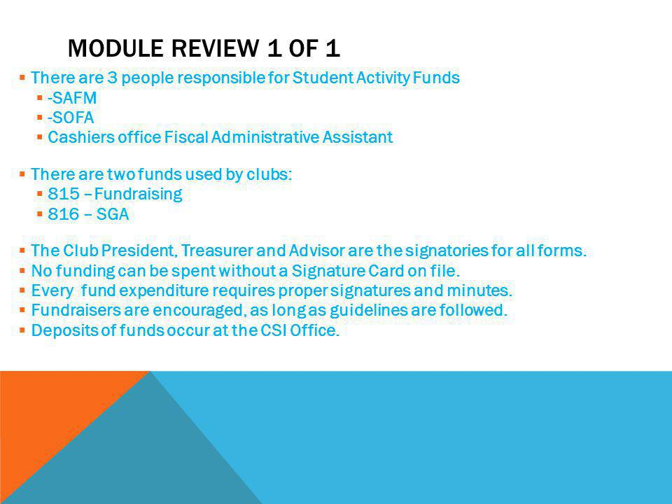 MODULE REVIEW 1 OF 1  There are 3 people responsible for Student Activity Funds  -SAFM  -SOFA  Cashiers office Fiscal Administrative Assistant  There are two funds used by clubs:  815 –Fundraising  816 – SGA  The Club President, Treasurer and Advisor are the signatories for all forms.