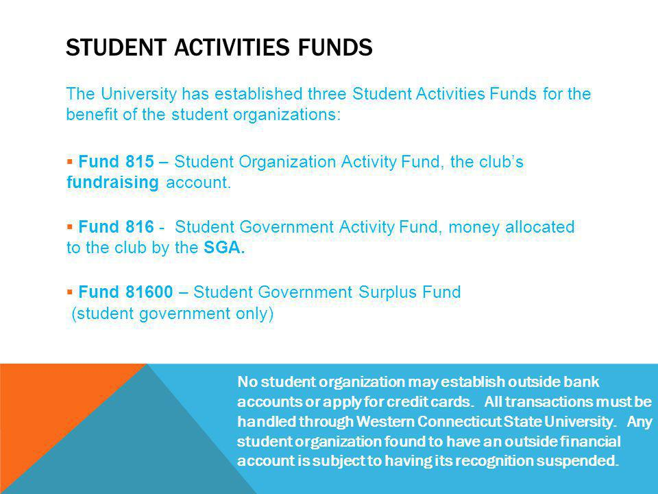 STUDENT ACTIVITIES FUNDS The University has established three Student Activities Funds for the benefit of the student organizations:  Fund 815 – Student Organization Activity Fund, the club's fundraising account.