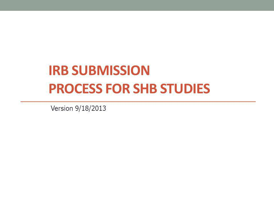 IRB SUBMISSION PROCESS FOR SHB STUDIES Version 9/18/2013
