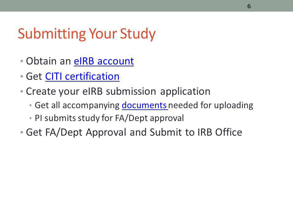Submitting Your Study Obtain an eIRB accounteIRB account Get CITI certificationCITI certification Create your eIRB submission application Get all accompanying documents needed for uploadingdocuments PI submits study for FA/Dept approval Get FA/Dept Approval and Submit to IRB Office 6