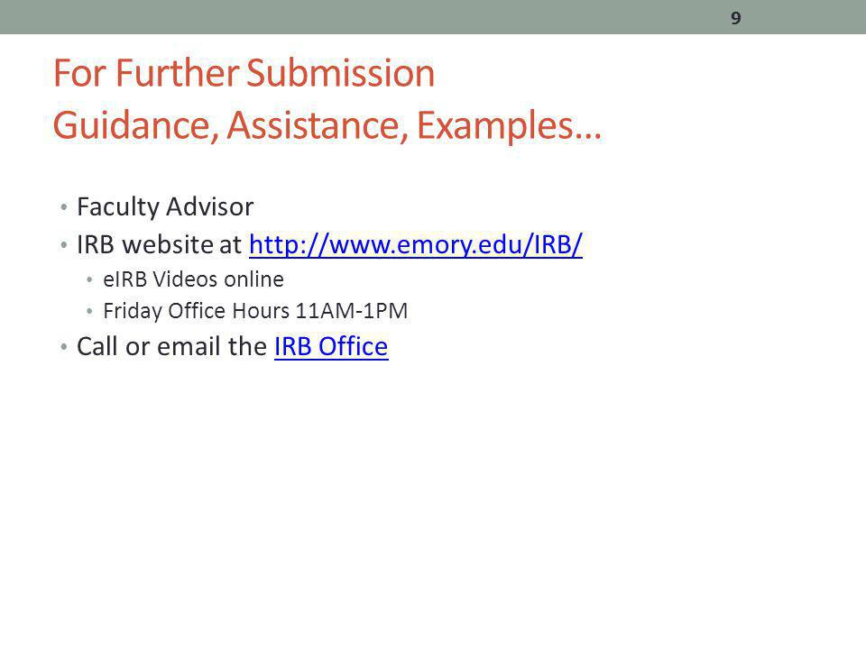 For Further Submission Guidance, Assistance, Examples… Faculty Advisor IRB website at   eIRB Videos online Friday Office Hours 11AM-1PM Call or  the IRB OfficeIRB Office 9