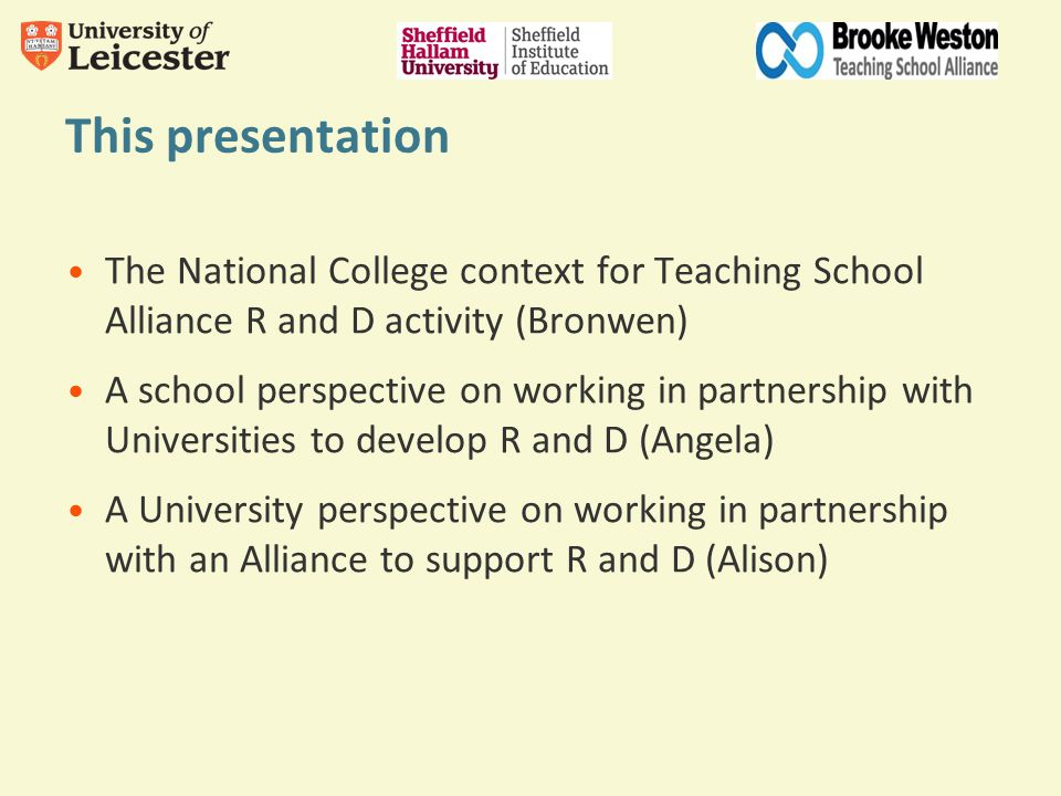 This presentation The National College context for Teaching School Alliance R and D activity (Bronwen) A school perspective on working in partnership with Universities to develop R and D (Angela) A University perspective on working in partnership with an Alliance to support R and D (Alison)