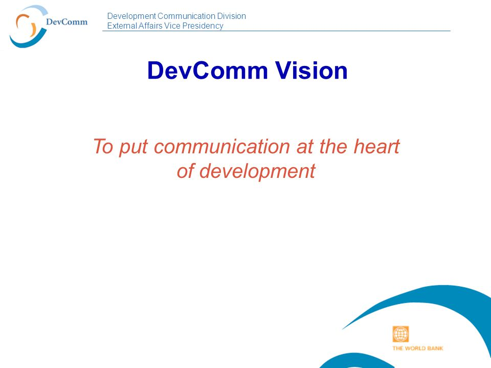 Development Communication Division External Affairs Vice Presidency DevComm Vision To put communication at the heart of development