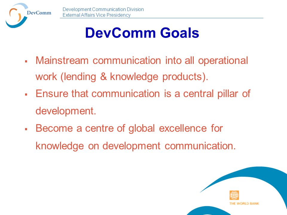 Development Communication Division External Affairs Vice Presidency DevComm Goals  Mainstream communication into all operational work (lending & knowledge products).