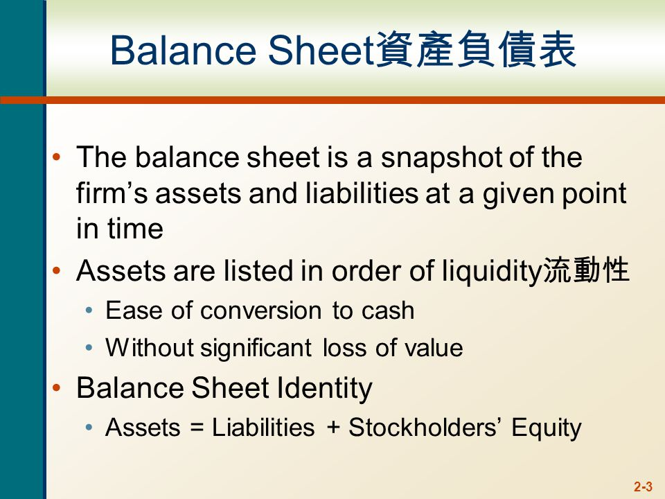 2-3 Balance Sheet 資產負債表 The balance sheet is a snapshot of the firm's assets and liabilities at a given point in time Assets are listed in order of liquidity 流動性 Ease of conversion to cash Without significant loss of value Balance Sheet Identity Assets = Liabilities + Stockholders' Equity