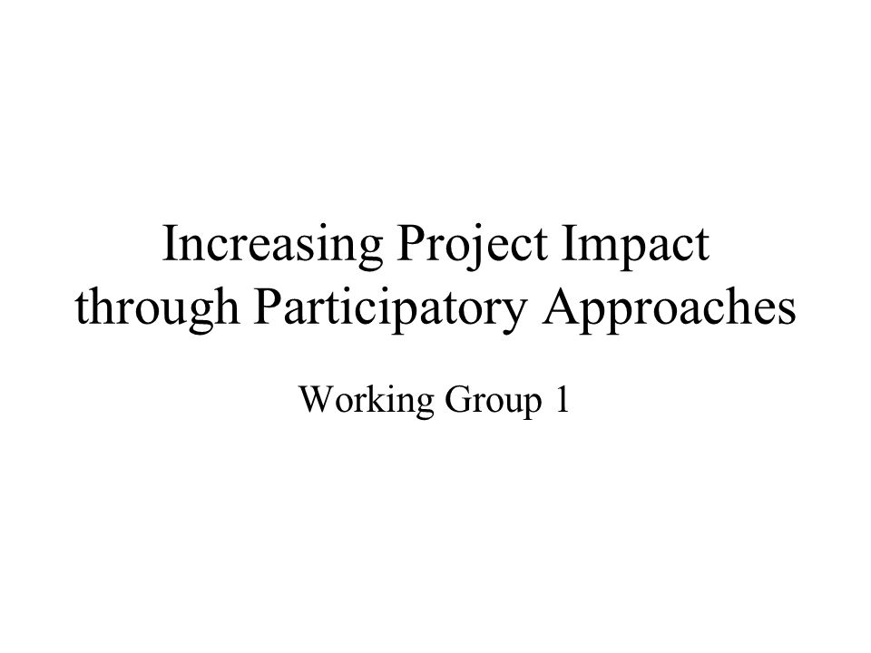 Increasing Project Impact through Participatory Approaches Working Group 1