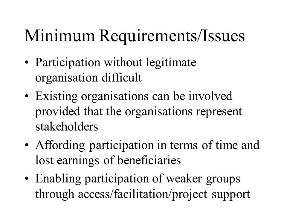 Minimum Requirements/Issues Participation without legitimate organisation difficult Existing organisations can be involved provided that the organisations represent stakeholders Affording participation in terms of time and lost earnings of beneficiaries Enabling participation of weaker groups through access/facilitation/project support