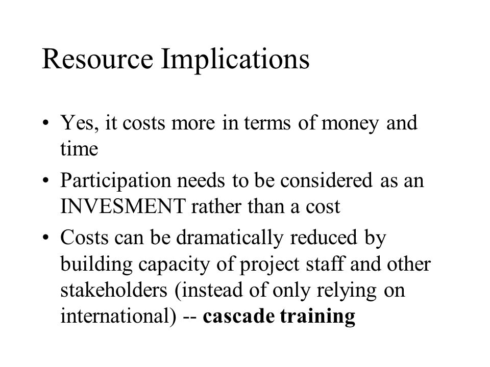 Resource Implications Yes, it costs more in terms of money and time Participation needs to be considered as an INVESMENT rather than a cost Costs can be dramatically reduced by building capacity of project staff and other stakeholders (instead of only relying on international) -- cascade training