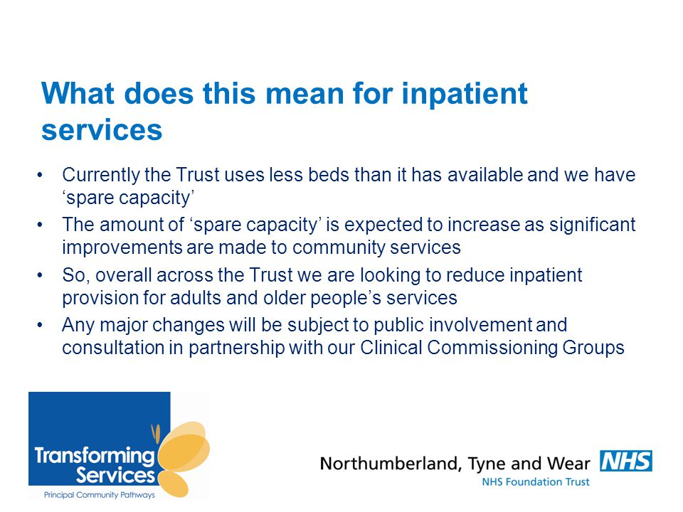 What does this mean for inpatient services Currently the Trust uses less beds than it has available and we have 'spare capacity' The amount of 'spare capacity' is expected to increase as significant improvements are made to community services So, overall across the Trust we are looking to reduce inpatient provision for adults and older people's services Any major changes will be subject to public involvement and consultation in partnership with our Clinical Commissioning Groups
