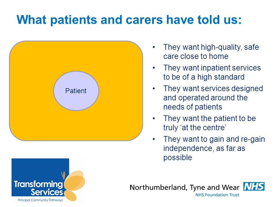What patients and carers have told us: They want high-quality, safe care close to home They want inpatient services to be of a high standard They want services designed and operated around the needs of patients They want the patient to be truly 'at the centre' They want to gain and re-gain independence, as far as possible Patient