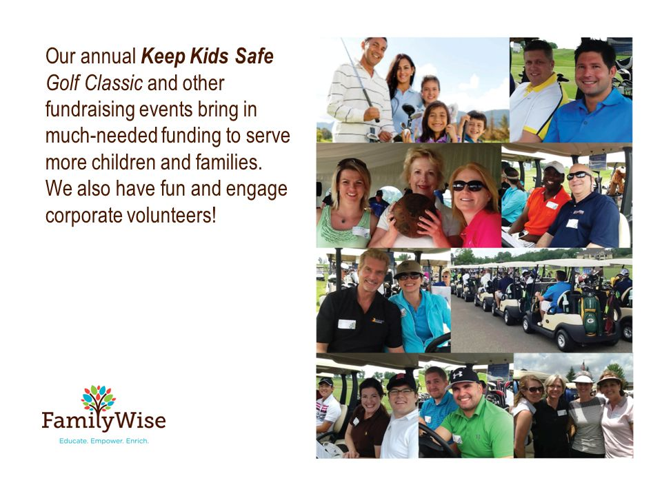 Our annual Keep Kids Safe Golf Classic and other fundraising events bring in much-needed funding to serve more children and families.