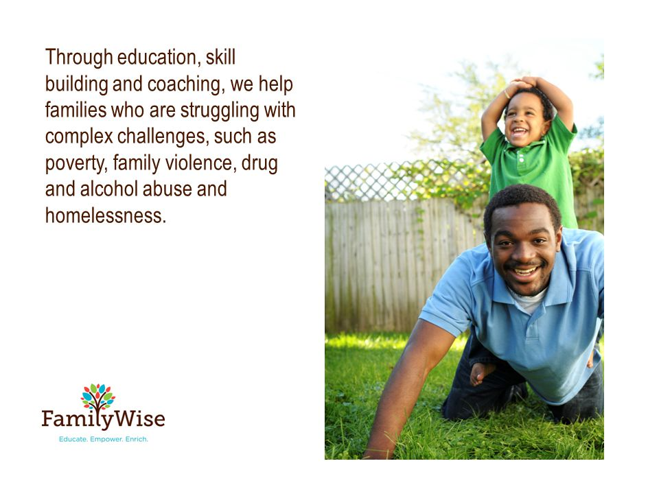 Through education, skill building and coaching, we help families who are struggling with complex challenges, such as poverty, family violence, drug and alcohol abuse and homelessness.