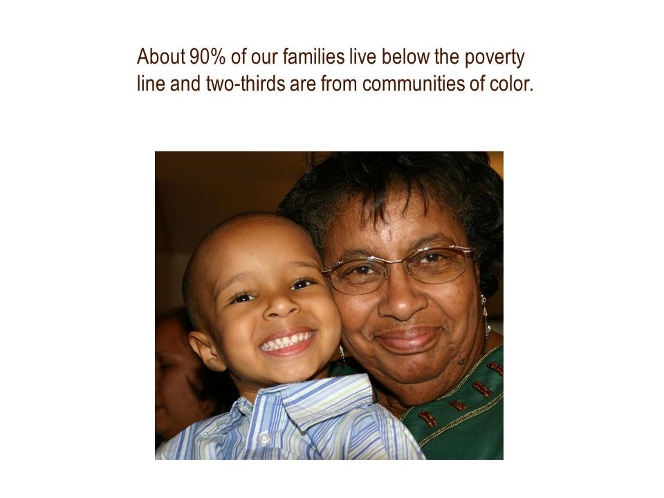 About 90% of our families live below the poverty line and two-thirds are from communities of color.