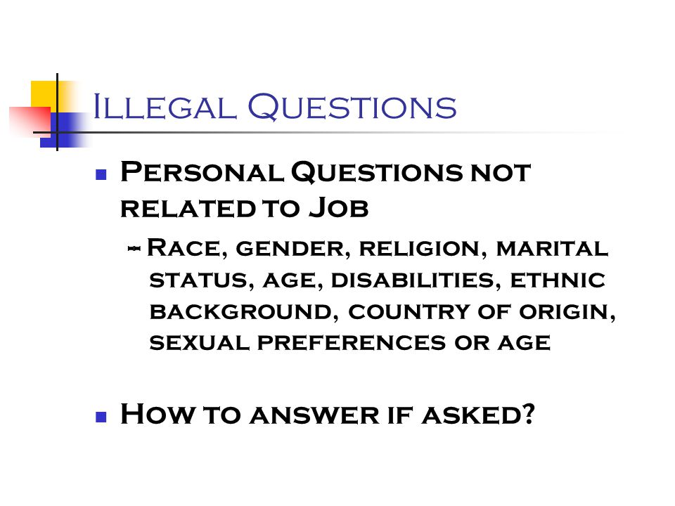 Illegal Questions Personal Questions not related to Job -- Race, gender, religion, marital status, age, disabilities, ethnic background, country of origin, sexual preferences or age How to answer if asked