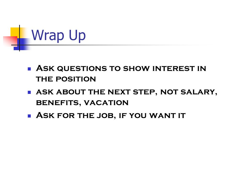 Wrap Up Ask questions to show interest in the position ask about the next step, not salary, benefits, vacation Ask for the job, if you want it