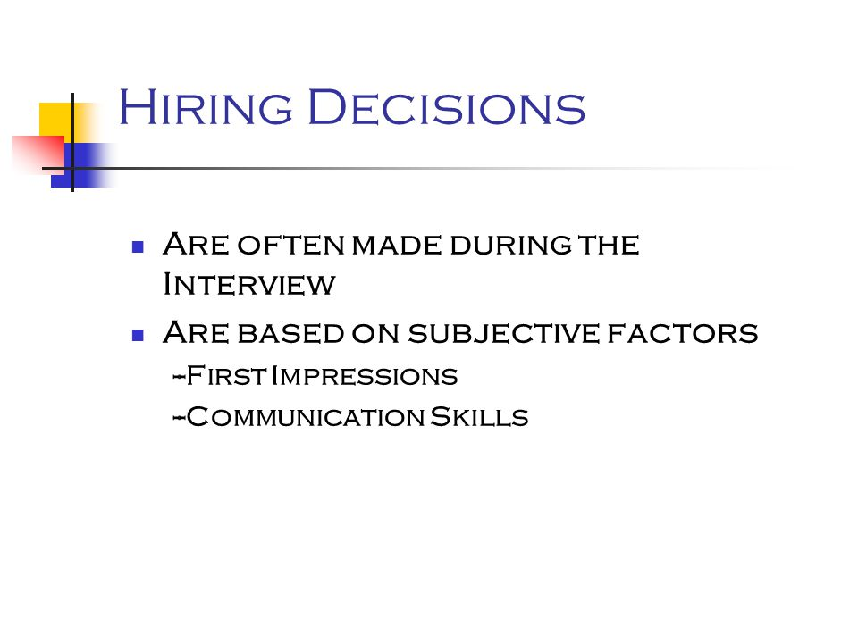 Hiring Decisions Are often made during the Interview Are based on subjective factors --First Impressions --Communication Skills