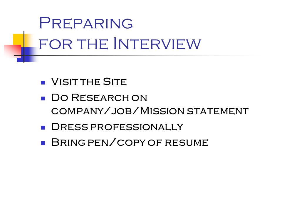 Preparing for the Interview Visit the Site Do Research on company/job/Mission statement Dress professionally Bring pen/copy of resume
