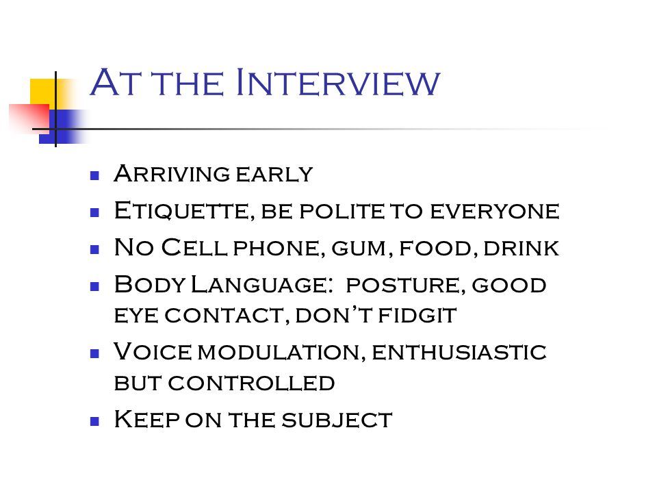 At the Interview Arriving early Etiquette, be polite to everyone No Cell phone, gum, food, drink Body Language: posture, good eye contact, don't fidgit Voice modulation, enthusiastic but controlled Keep on the subject