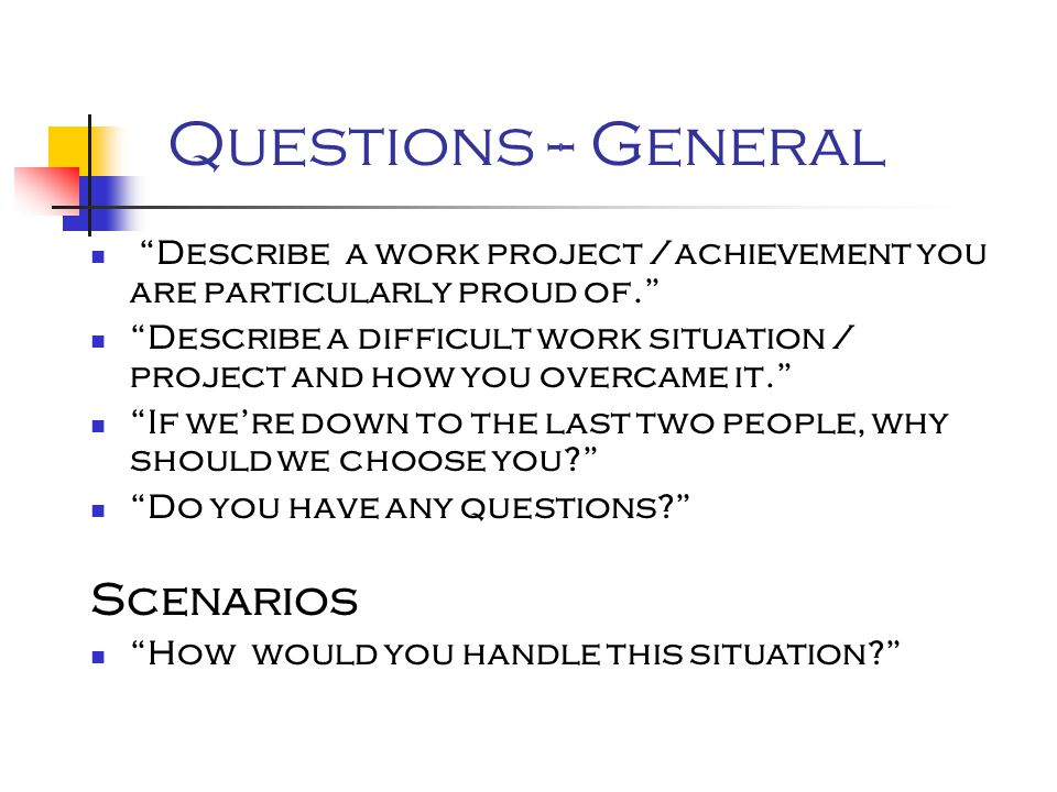 Questions -- General Describe a work project /achievement you are particularly proud of. Describe a difficult work situation / project and how you overcame it. If we're down to the last two people, why should we choose you Do you have any questions Scenarios How would you handle this situation