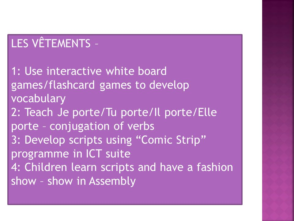 LES VÊTEMENTS – 1: Use interactive white board games/flashcard games to develop vocabulary 2: Teach Je porte/Tu porte/Il porte/Elle porte – conjugation of verbs 3: Develop scripts using Comic Strip programme in ICT suite 4: Children learn scripts and have a fashion show – show in Assembly